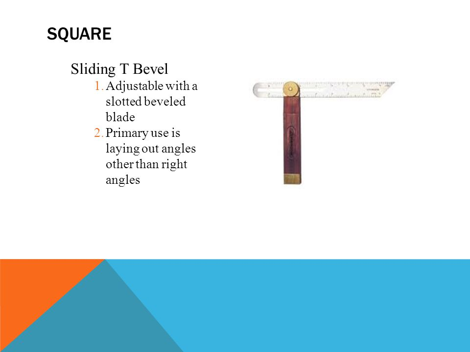Sliding T Bevel 1.Adjustable with a slotted beveled blade 2.Primary use is laying out angles other than right angles SQUARE