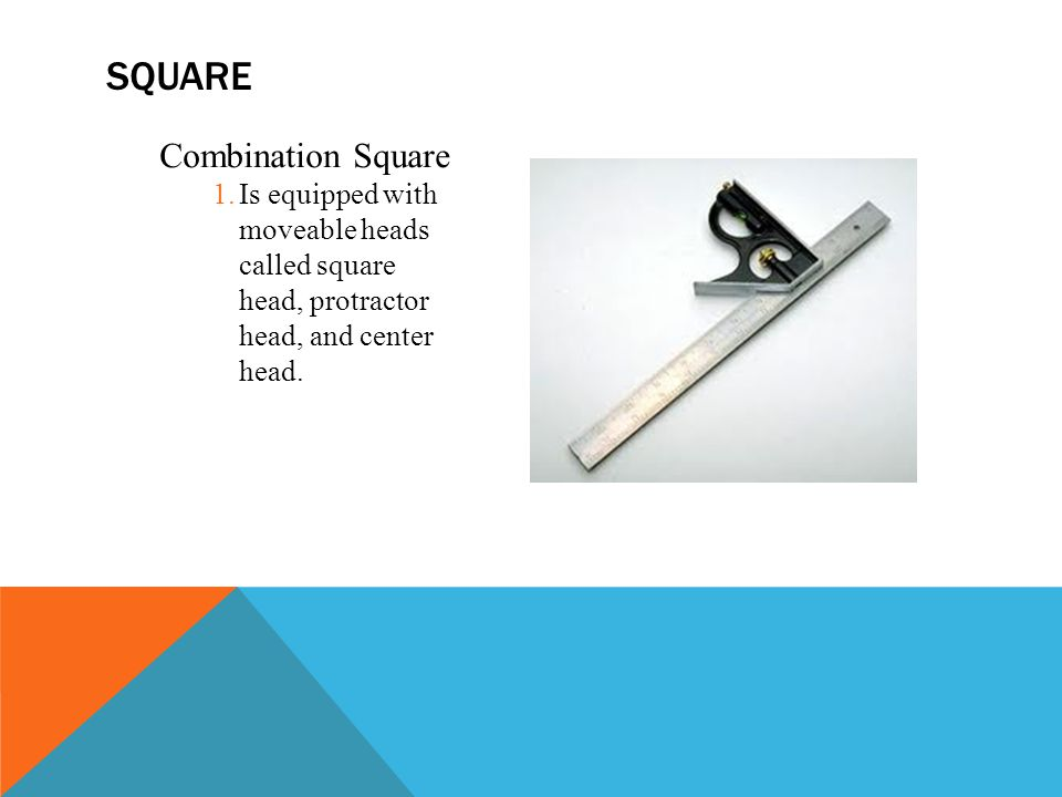 Combination Square 1.Is equipped with moveable heads called square head, protractor head, and center head.