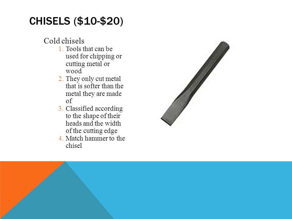 Cold chisels 1.Tools that can be used for chipping or cutting metal or wood 2.They only cut metal that is softer than the metal they are made of 3.Classified according to the shape of their heads and the width of the cutting edge 4.Match hammer to the chisel CHISELS ($10-$20)