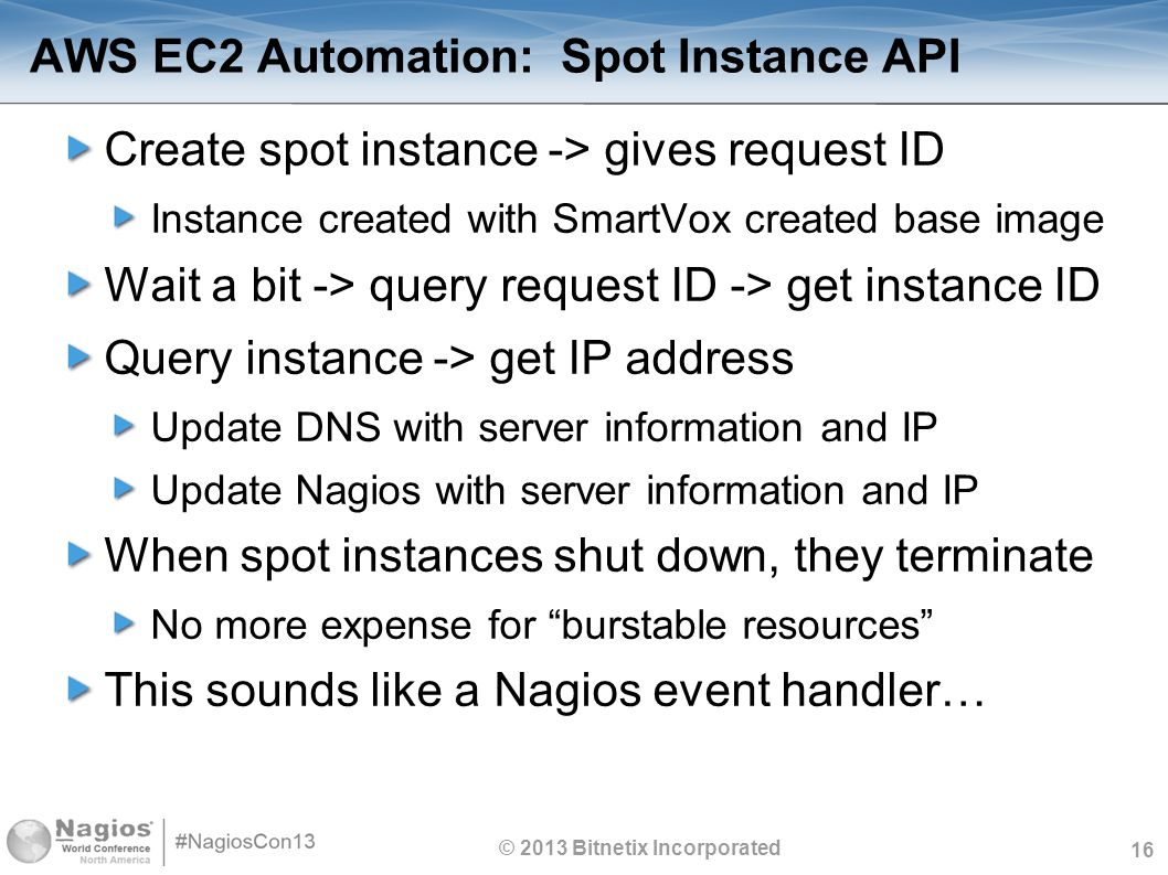 16 AWS EC2 Automation: Spot Instance API Create spot instance -> gives request ID Instance created with SmartVox created base image Wait a bit -> query request ID -> get instance ID Query instance -> get IP address Update DNS with server information and IP Update Nagios with server information and IP When spot instances shut down, they terminate No more expense for burstable resources This sounds like a Nagios event handler… © 2013 Bitnetix Incorporated