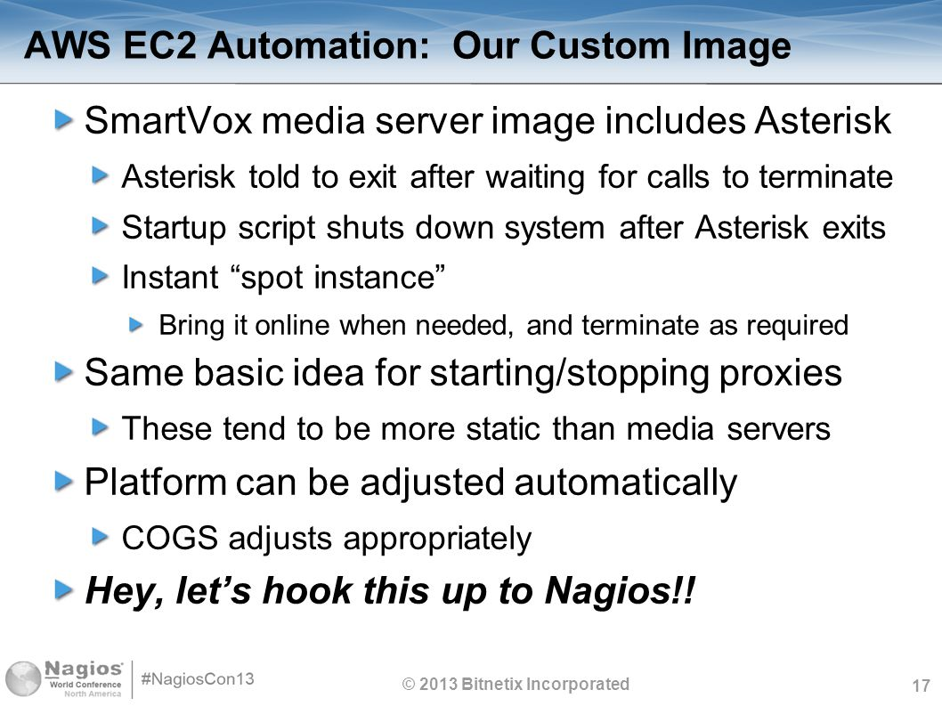 17 AWS EC2 Automation: Our Custom Image SmartVox media server image includes Asterisk Asterisk told to exit after waiting for calls to terminate Startup script shuts down system after Asterisk exits Instant spot instance Bring it online when needed, and terminate as required Same basic idea for starting/stopping proxies These tend to be more static than media servers Platform can be adjusted automatically COGS adjusts appropriately Hey, let's hook this up to Nagios!.