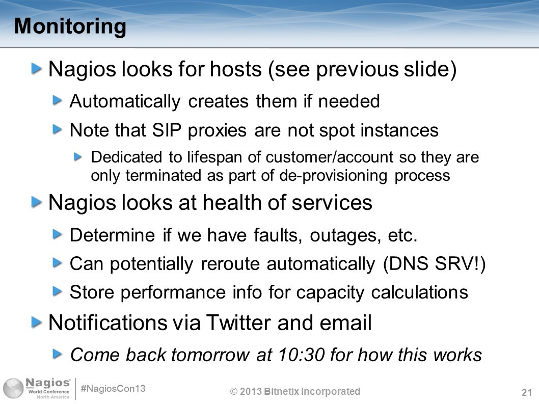 21 Monitoring Nagios looks for hosts (see previous slide) Automatically creates them if needed Note that SIP proxies are not spot instances Dedicated to lifespan of customer/account so they are only terminated as part of de-provisioning process Nagios looks at health of services Determine if we have faults, outages, etc.