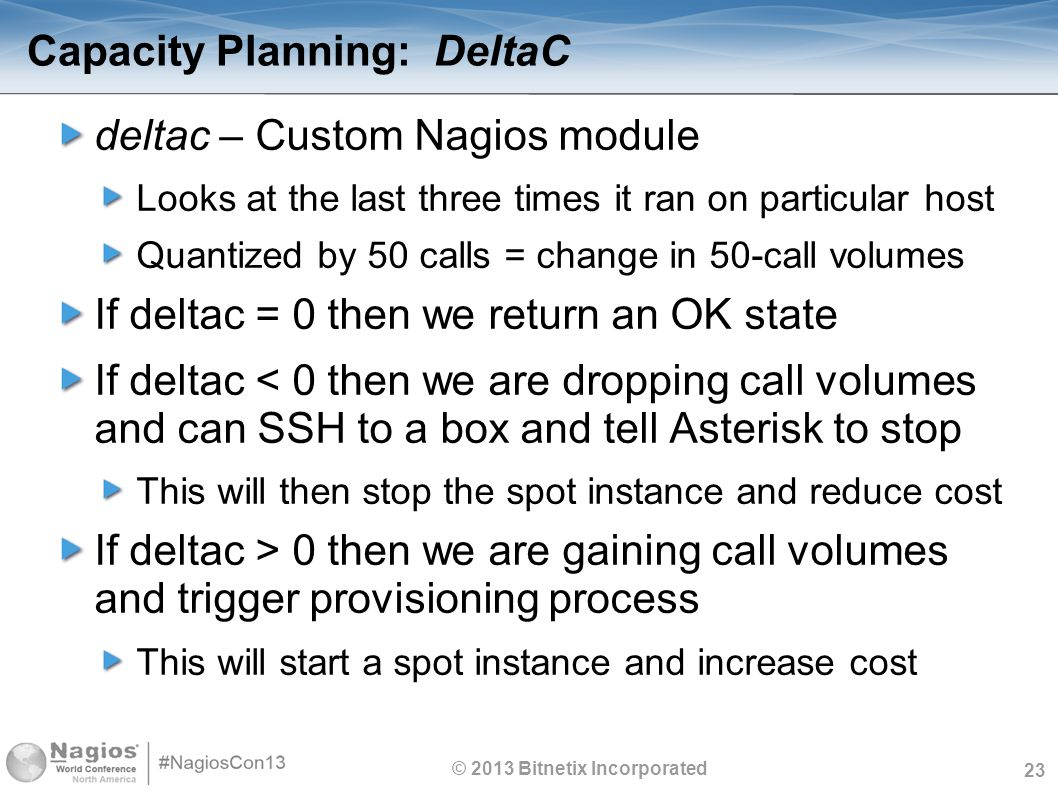 23 Capacity Planning: DeltaC deltac – Custom Nagios module Looks at the last three times it ran on particular host Quantized by 50 calls = change in 50-call volumes If deltac = 0 then we return an OK state If deltac < 0 then we are dropping call volumes and can SSH to a box and tell Asterisk to stop This will then stop the spot instance and reduce cost If deltac > 0 then we are gaining call volumes and trigger provisioning process This will start a spot instance and increase cost © 2013 Bitnetix Incorporated
