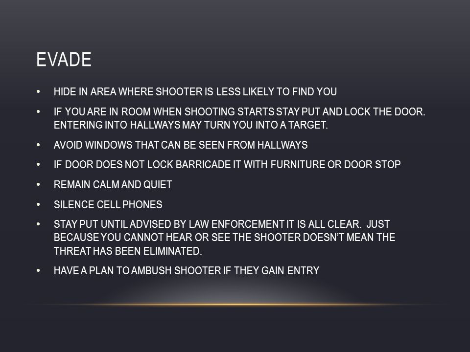 EVADE HIDE IN AREA WHERE SHOOTER IS LESS LIKELY TO FIND YOU IF YOU ARE IN ROOM WHEN SHOOTING STARTS STAY PUT AND LOCK THE DOOR.