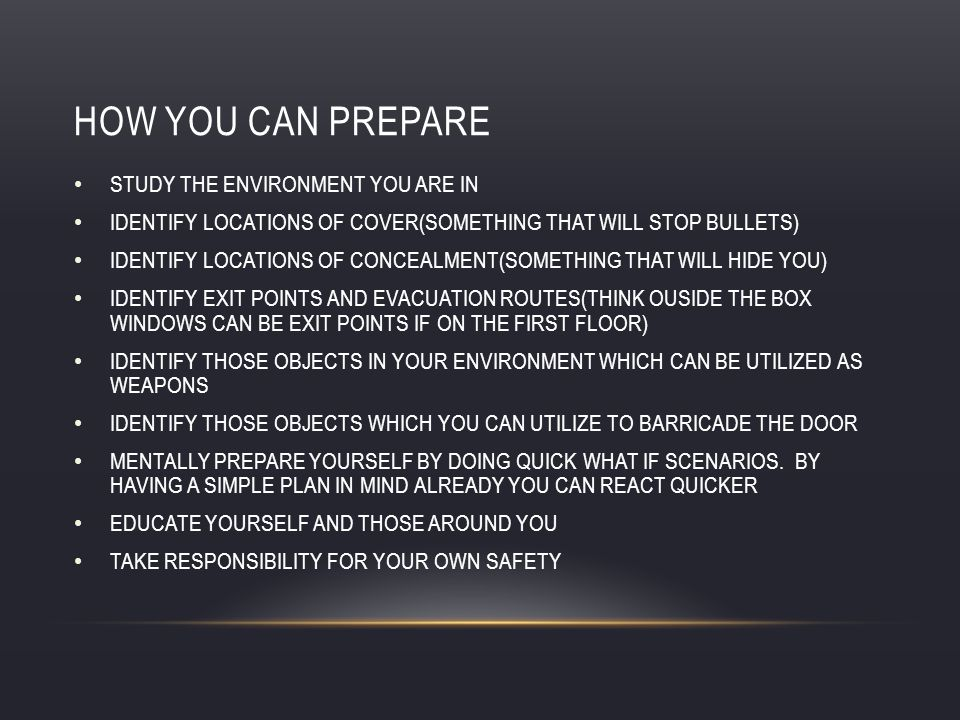 HOW YOU CAN PREPARE STUDY THE ENVIRONMENT YOU ARE IN IDENTIFY LOCATIONS OF COVER(SOMETHING THAT WILL STOP BULLETS) IDENTIFY LOCATIONS OF CONCEALMENT(SOMETHING THAT WILL HIDE YOU) IDENTIFY EXIT POINTS AND EVACUATION ROUTES(THINK OUSIDE THE BOX WINDOWS CAN BE EXIT POINTS IF ON THE FIRST FLOOR) IDENTIFY THOSE OBJECTS IN YOUR ENVIRONMENT WHICH CAN BE UTILIZED AS WEAPONS IDENTIFY THOSE OBJECTS WHICH YOU CAN UTILIZE TO BARRICADE THE DOOR MENTALLY PREPARE YOURSELF BY DOING QUICK WHAT IF SCENARIOS.