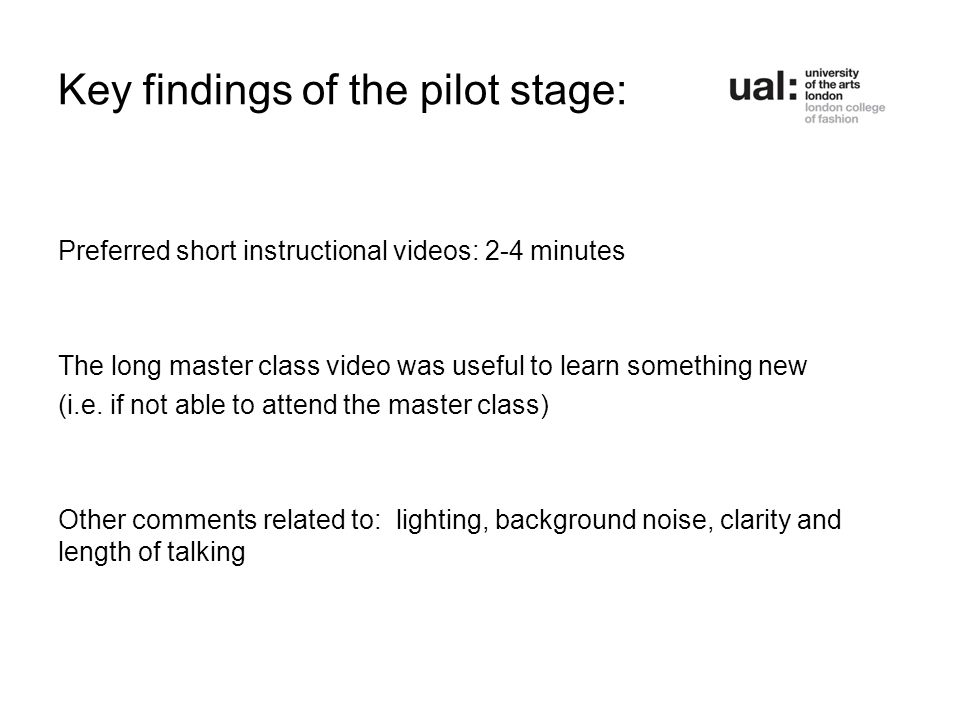 Key findings of the pilot stage: Preferred short instructional videos: 2-4 minutes The long master class video was useful to learn something new (i.e.
