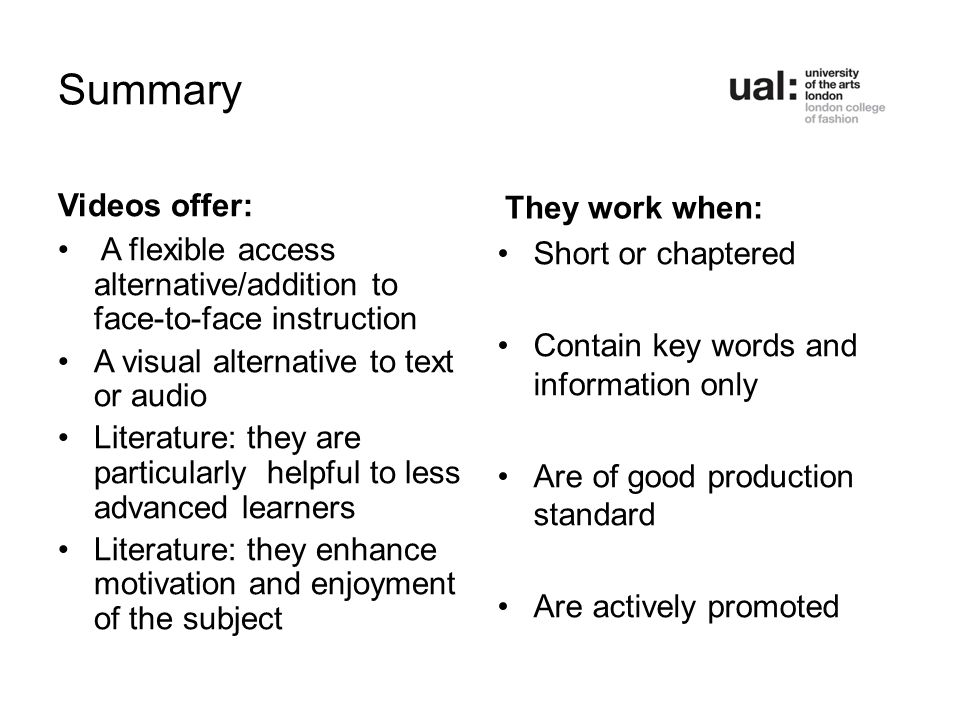 Summary Videos offer: A flexible access alternative/addition to face-to-face instruction A visual alternative to text or audio Literature: they are particularly helpful to less advanced learners Literature: they enhance motivation and enjoyment of the subject They work when: Short or chaptered Contain key words and information only Are of good production standard Are actively promoted