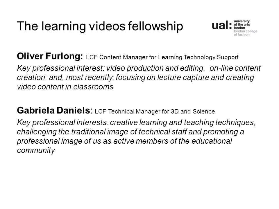 The learning videos fellowship Oliver Furlong: LCF Content Manager for Learning Technology Support Key professional interest: video production and editing, on-line content creation; and, most recently, focusing on lecture capture and creating video content in classrooms Gabriela Daniels: LCF Technical Manager for 3D and Science Key professional interests: creative learning and teaching techniques, challenging the traditional image of technical staff and promoting a professional image of us as active members of the educational community