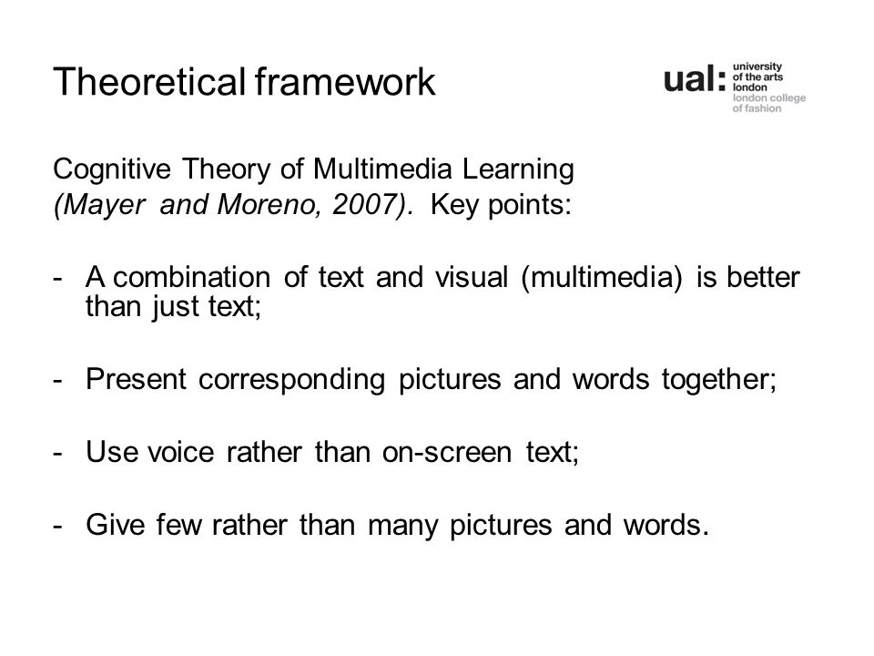 Theoretical framework Cognitive Theory of Multimedia Learning (Mayer and Moreno, 2007). Key points: -A combination of text and visual (multimedia) is