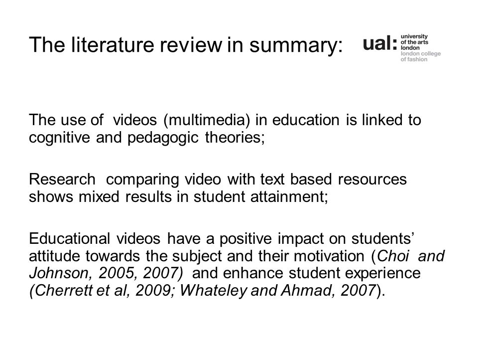 The literature review in summary: The use of videos (multimedia) in education is linked to cognitive and pedagogic theories; Research comparing video with text based resources shows mixed results in student attainment; Educational videos have a positive impact on students' attitude towards the subject and their motivation (Choi and Johnson, 2005, 2007) and enhance student experience (Cherrett et al, 2009; Whateley and Ahmad, 2007).