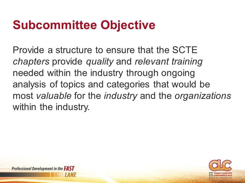 Subcommittee Objective Provide a structure to ensure that the SCTE chapters provide quality and relevant training needed within the industry through ongoing analysis of topics and categories that would be most valuable for the industry and the organizations within the industry.