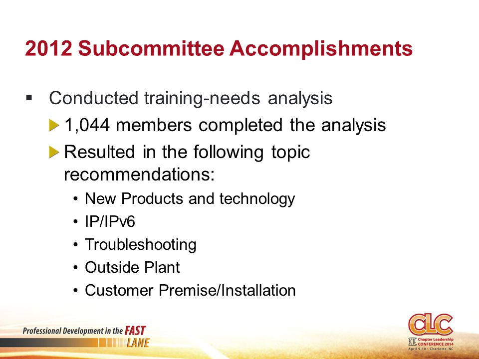 2012 Subcommittee Accomplishments  Conducted training-needs analysis 1,044 members completed the analysis Resulted in the following topic recommendations: New Products and technology IP/IPv6 Troubleshooting Outside Plant Customer Premise/Installation