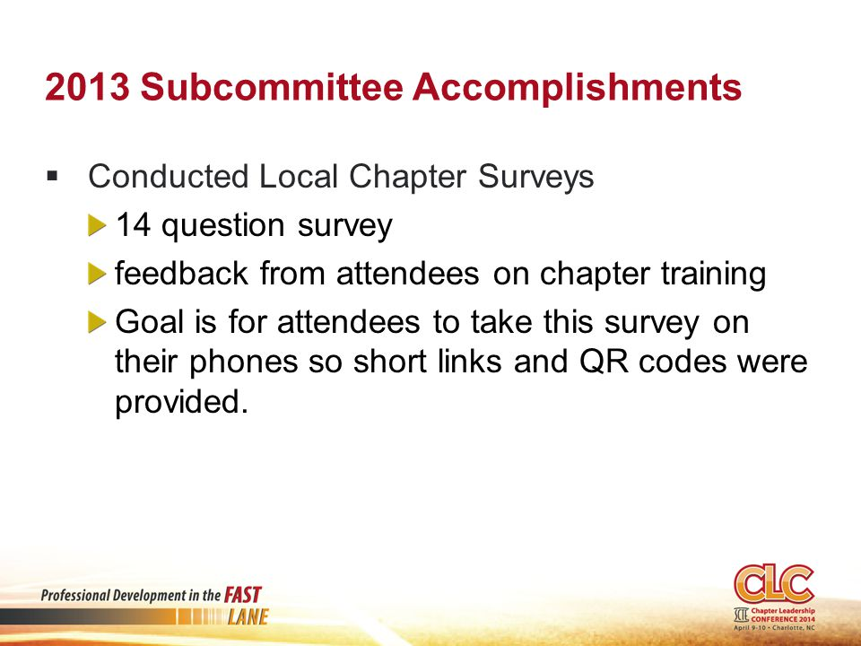 2013 Subcommittee Accomplishments  Conducted Local Chapter Surveys 14 question survey feedback from attendees on chapter training Goal is for attendees to take this survey on their phones so short links and QR codes were provided.