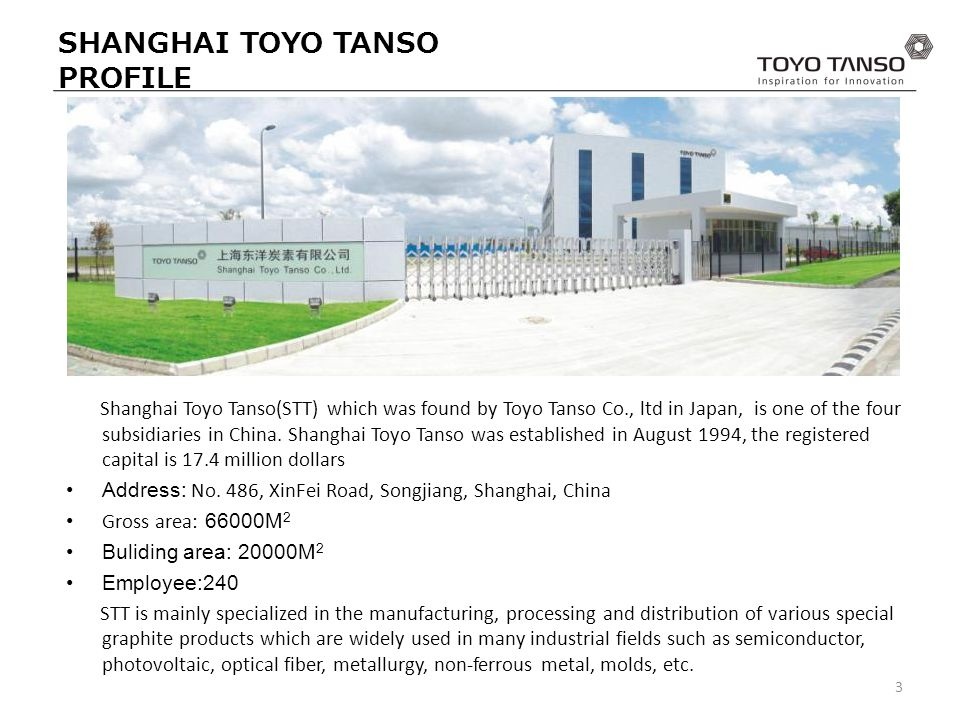 SHANGHAI TOYO TANSO PROFILE Shanghai Toyo Tanso(STT) which was found by Toyo Tanso Co., ltd in Japan, is one of the four subsidiaries in China.