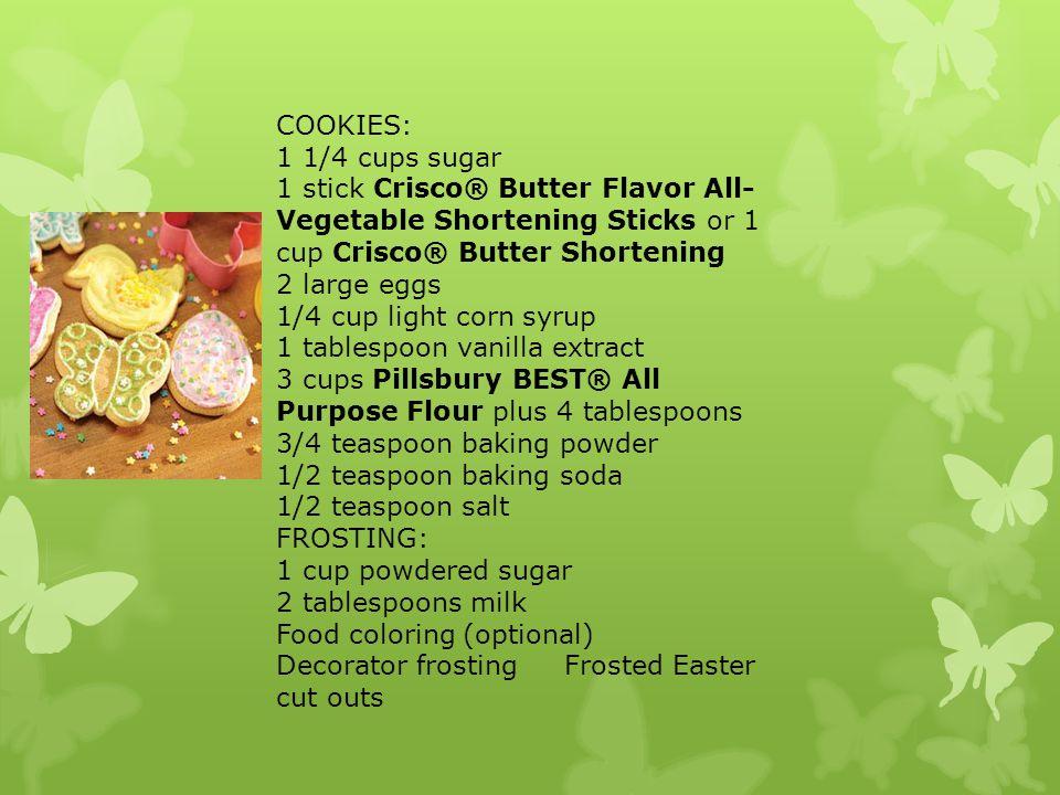 COOKIES: 1 1/4 cups sugar 1 stick Crisco® Butter Flavor All- Vegetable Shortening Sticks or 1 cup Crisco® Butter Shortening 2 large eggs 1/4 cup light