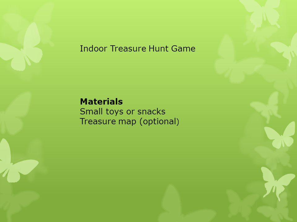 Materials Small toys or snacks Treasure map (optional ) Indoor Treasure Hunt Game