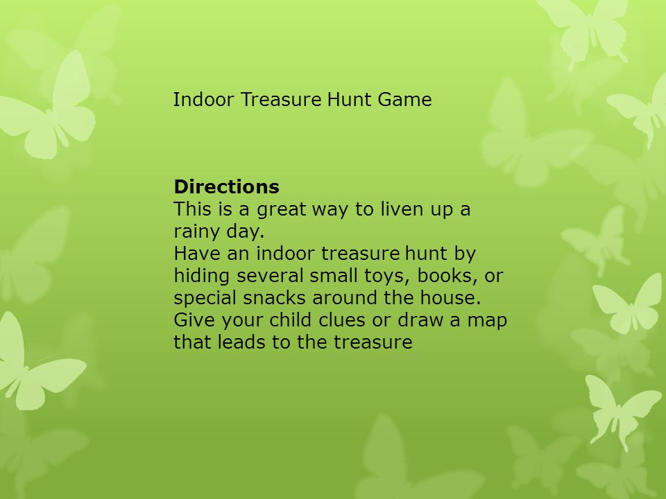 Directions This is a great way to liven up a rainy day. Have an indoor treasure hunt by hiding several small toys, books, or special snacks around the