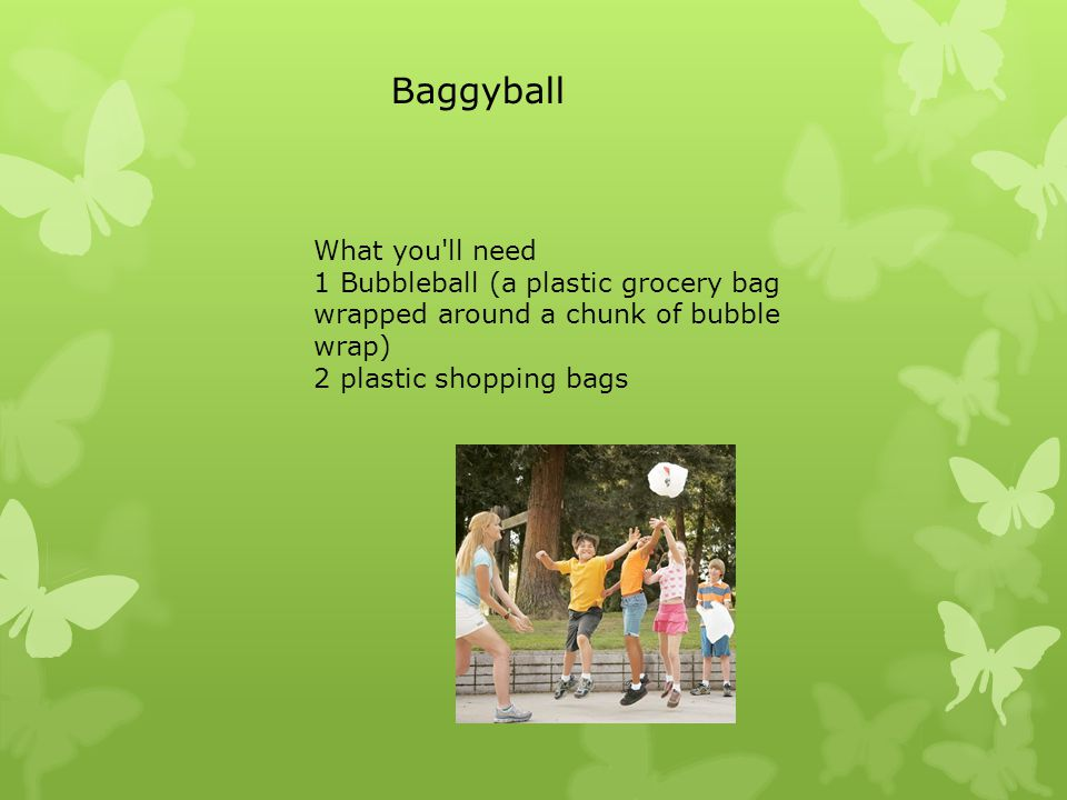 What you ll need 1 Bubbleball (a plastic grocery bag wrapped around a chunk of bubble wrap) 2 plastic shopping bags Baggyball
