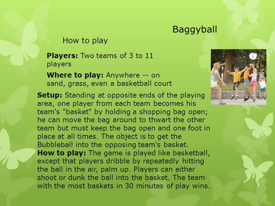 Setup: Standing at opposite ends of the playing area, one player from each team becomes his team s basket by holding a shopping bag open; he can move the bag around to thwart the other team but must keep the bag open and one foot in place at all times.