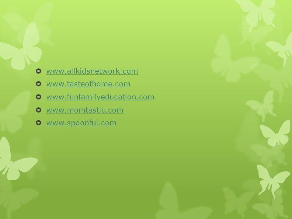  www.allkidsnetwork.com www.allkidsnetwork.com  www.tasteofhome.com www.tasteofhome.com  www.funfamilyeducation.com www.funfamilyeducation.com  www.momtastic.com www.momtastic.com  www.spoonful.com www.spoonful.com