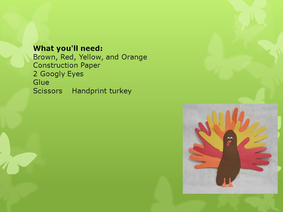 What you ll need: Brown, Red, Yellow, and Orange Construction Paper 2 Googly Eyes Glue Scissors Handprint turkey