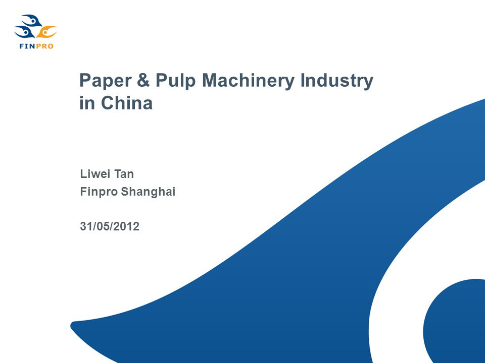 Paper & Pulp Machinery Industry in China Liwei Tan Finpro Shanghai 31/05/2012