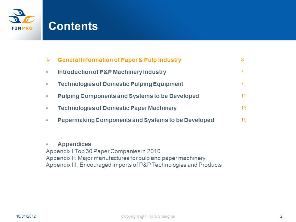 Contents  General Information of Paper & Pulp Industry 3 Introduction of P&P Machinery Industry 7 Technologies of Domestic Pulping Equipment 7 Pulping Components and Systems to be Developed 11 Technologies of Domestic Paper Machinery 13 Papermaking Components and Systems to be Developed 15 Appendices Appendix I:Top 30 Paper Companies in 2010 Appendix II: Major manufactures for pulp and paper machinery Appendix III: Encouraged Imports of P&P Technologies and Products 18/04/20122Copyright @ Finpro Shanghai