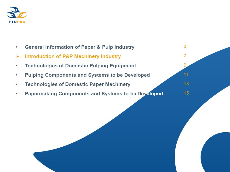 General Information of Paper & Pulp Industry 3  Introduction of P&P Machinery Industry 7 Technologies of Domestic Pulping Equipment 9 Pulping Components and Systems to be Developed 11 Technologies of Domestic Paper Machinery 13 Papermaking Components and Systems to be Developed 15