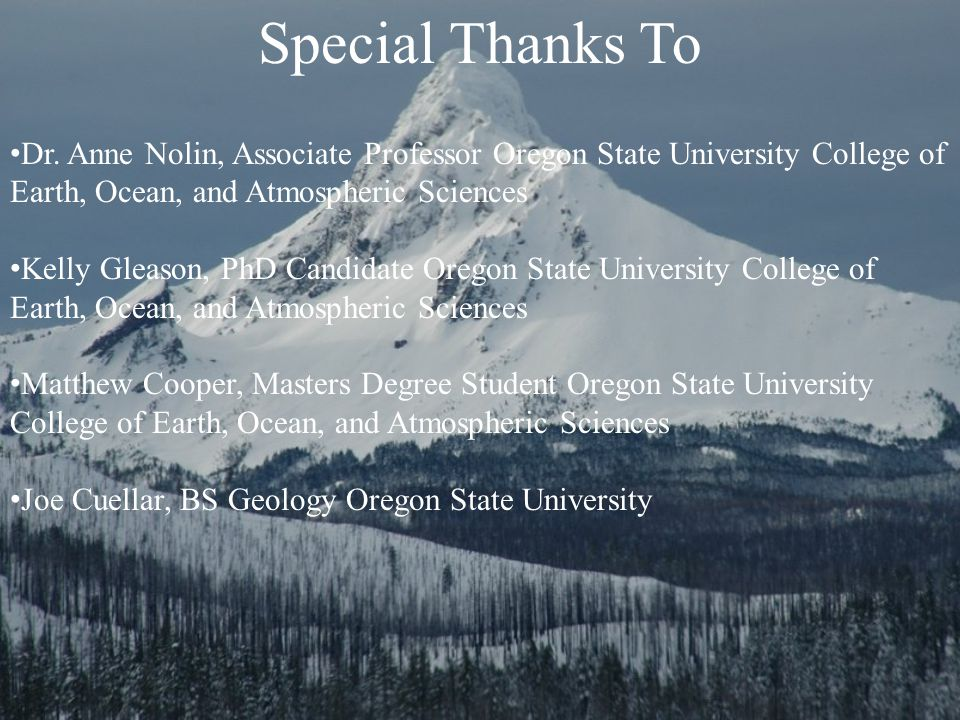 Special Thanks To Dr. Anne Nolin, Associate Professor Oregon State University College of Earth, Ocean, and Atmospheric Sciences Kelly Gleason, PhD Can