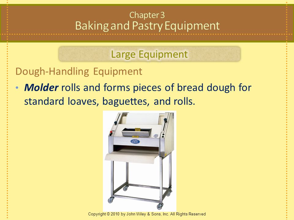 Copyright © 2010 by John Wiley & Sons, Inc. All Rights Reserved Dough-Handling Equipment Molder rolls and forms pieces of bread dough for standard loa