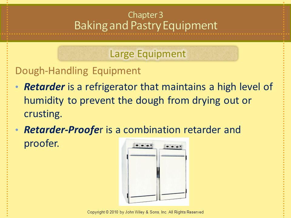 Copyright © 2010 by John Wiley & Sons, Inc. All Rights Reserved Dough-Handling Equipment Retarder is a refrigerator that maintains a high level of hum