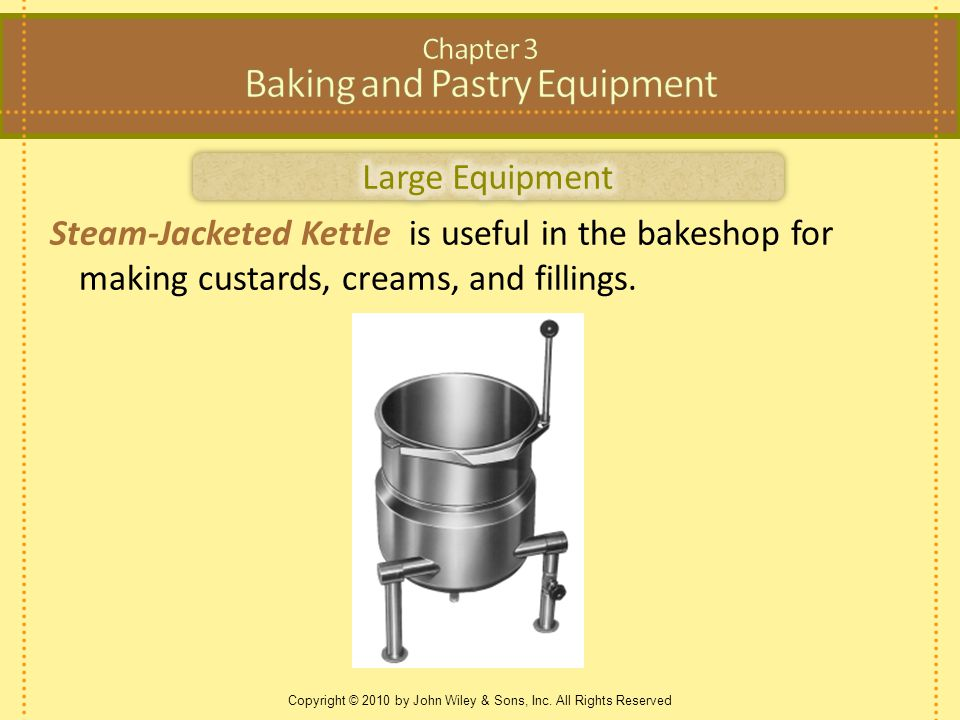 Copyright © 2010 by John Wiley & Sons, Inc. All Rights Reserved Steam-Jacketed Kettle is useful in the bakeshop for making custards, creams, and filli