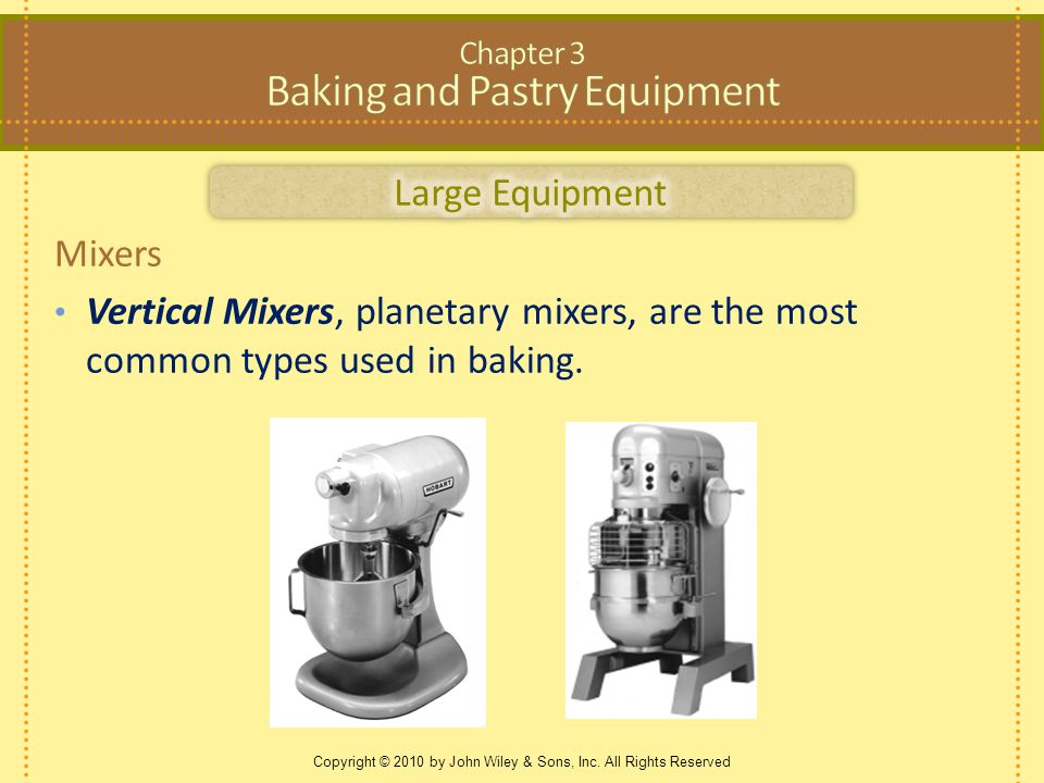 Copyright © 2010 by John Wiley & Sons, Inc. All Rights Reserved Mixers Vertical Mixers, planetary mixers, are the most common types used in baking.