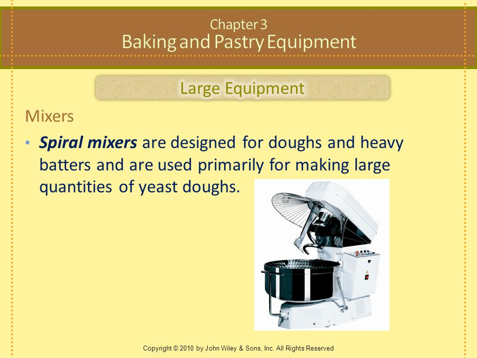 Copyright © 2010 by John Wiley & Sons, Inc. All Rights Reserved Mixers Spiral mixers are designed for doughs and heavy batters and are used primarily