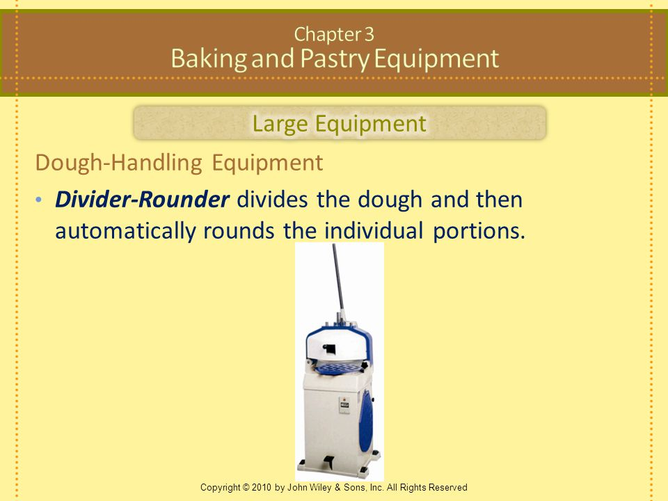 Copyright © 2010 by John Wiley & Sons, Inc. All Rights Reserved Dough-Handling Equipment Divider-Rounder divides the dough and then automatically roun