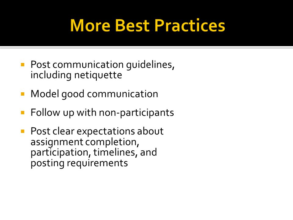  Post communication guidelines, including netiquette  Model good communication  Follow up with non-participants  Post clear expectations about assignment completion, participation, timelines, and posting requirements
