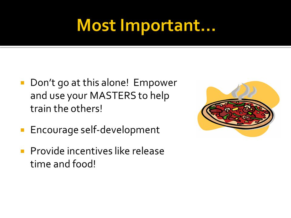  Don't go at this alone. Empower and use your MASTERS to help train the others.