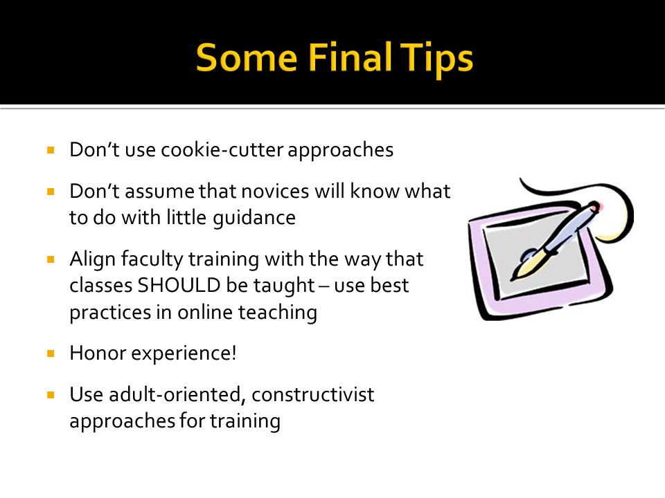 Don't use cookie-cutter approaches  Don't assume that novices will know what to do with little guidance  Align faculty training with the way that classes SHOULD be taught – use best practices in online teaching  Honor experience.