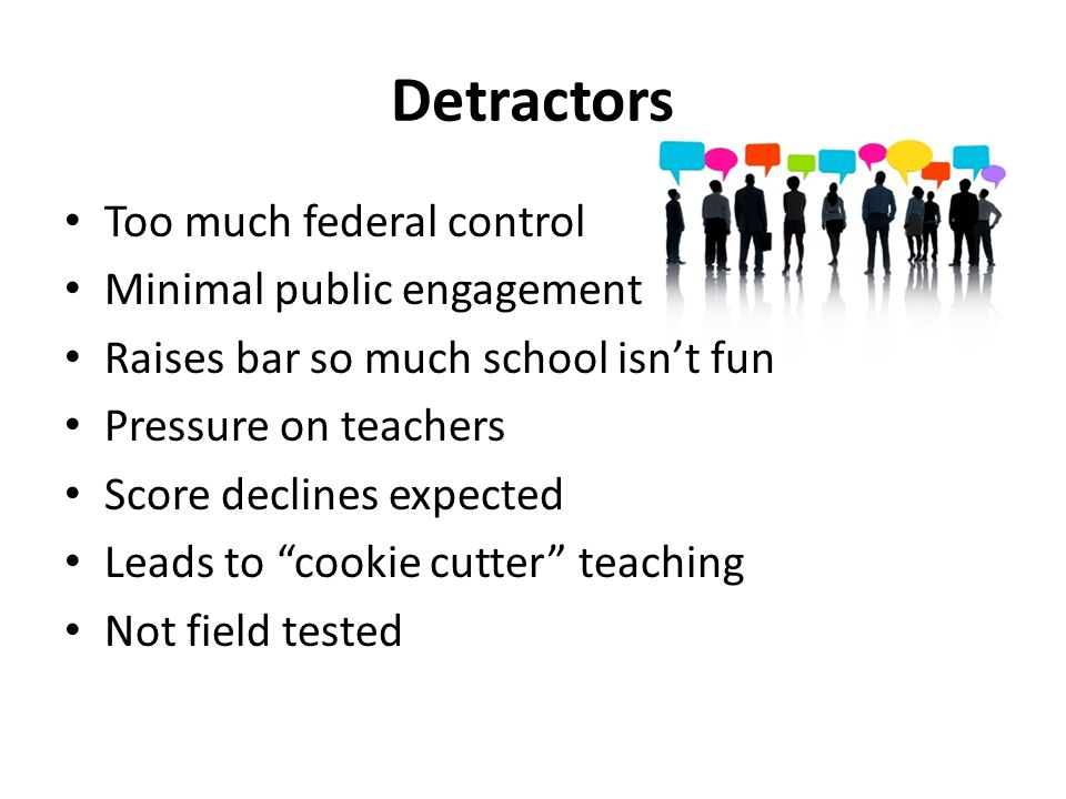 Detractors Too much federal control Minimal public engagement Raises bar so much school isn't fun Pressure on teachers Score declines expected Leads to cookie cutter teaching Not field tested
