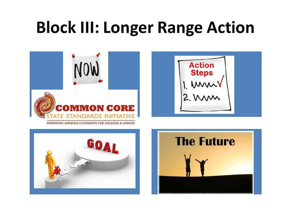 Block III: Longer Range Action