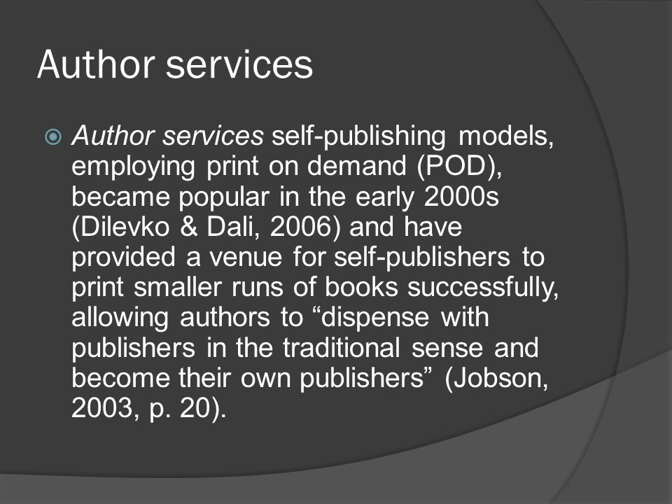 Author services  Author services self-publishing models, employing print on demand (POD), became popular in the early 2000s (Dilevko & Dali, 2006) and have provided a venue for self-publishers to print smaller runs of books successfully, allowing authors to dispense with publishers in the traditional sense and become their own publishers (Jobson, 2003, p.