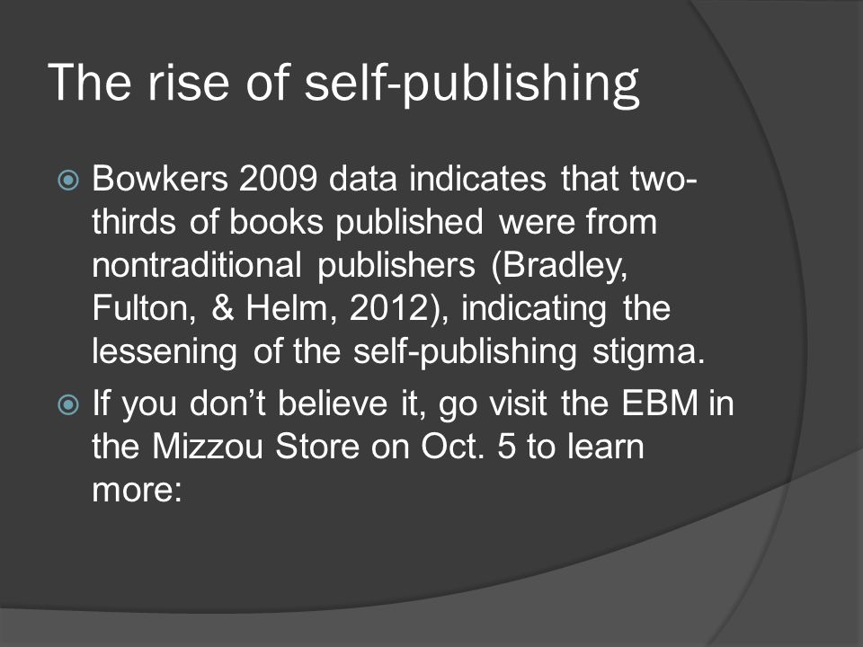The rise of self-publishing  Bowkers 2009 data indicates that two- thirds of books published were from nontraditional publishers (Bradley, Fulton, & Helm, 2012), indicating the lessening of the self-publishing stigma.