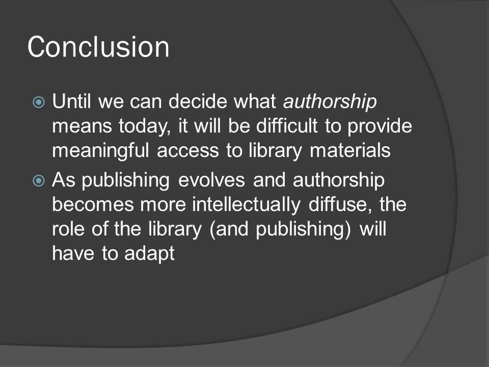 Conclusion  Until we can decide what authorship means today, it will be difficult to provide meaningful access to library materials  As publishing evolves and authorship becomes more intellectually diffuse, the role of the library (and publishing) will have to adapt