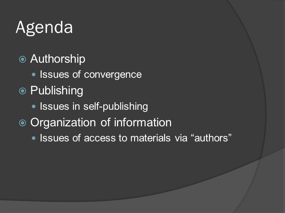 Agenda  Authorship Issues of convergence  Publishing Issues in self-publishing  Organization of information Issues of access to materials via authors