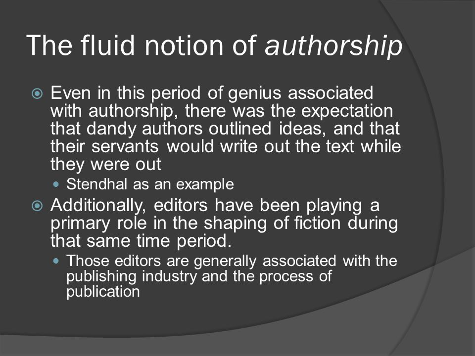 The fluid notion of authorship  Even in this period of genius associated with authorship, there was the expectation that dandy authors outlined ideas, and that their servants would write out the text while they were out Stendhal as an example  Additionally, editors have been playing a primary role in the shaping of fiction during that same time period.