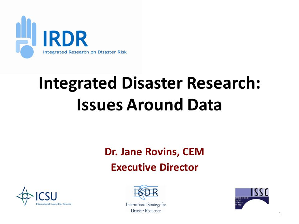 1 Integrated Disaster Research: Issues Around Data Dr. Jane Rovins, CEM Executive Director