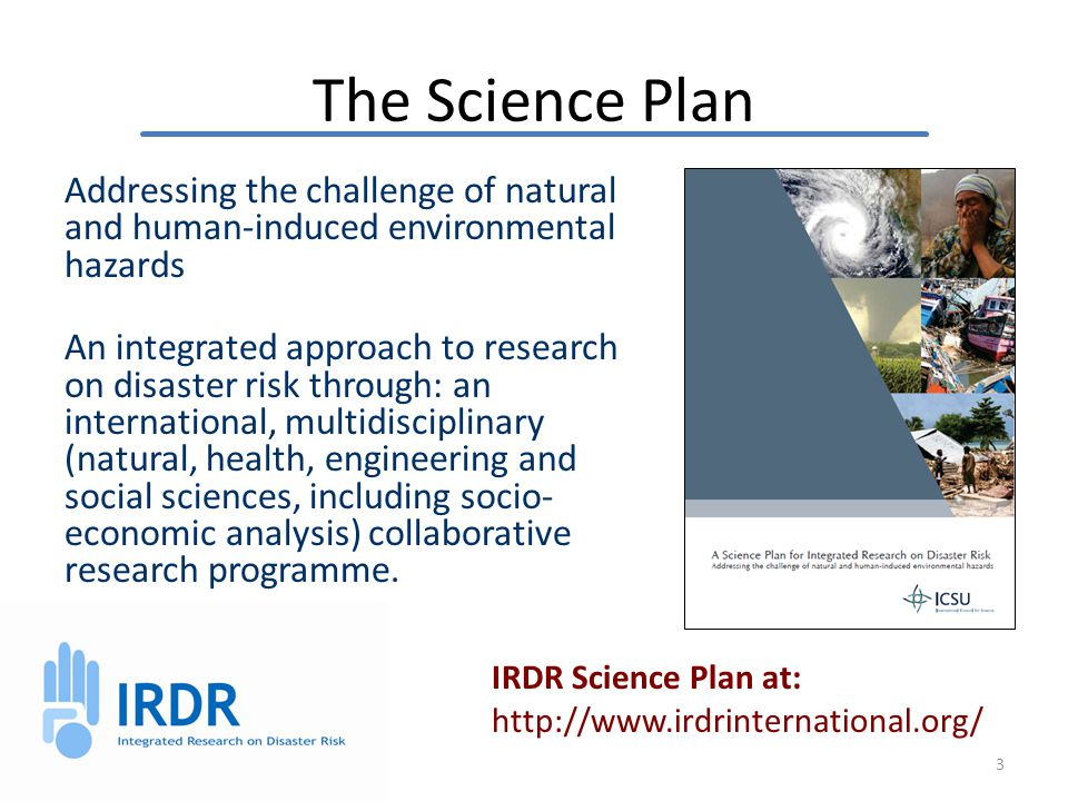 The Science Plan Addressing the challenge of natural and human-induced environmental hazards An integrated approach to research on disaster risk through: an international, multidisciplinary (natural, health, engineering and social sciences, including socio- economic analysis) collaborative research programme.