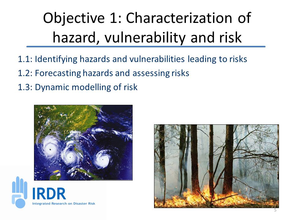 Objective 1: Characterization of hazard, vulnerability and risk 1.1: Identifying hazards and vulnerabilities leading to risks 1.2: Forecasting hazards and assessing risks 1.3: Dynamic modelling of risk 5