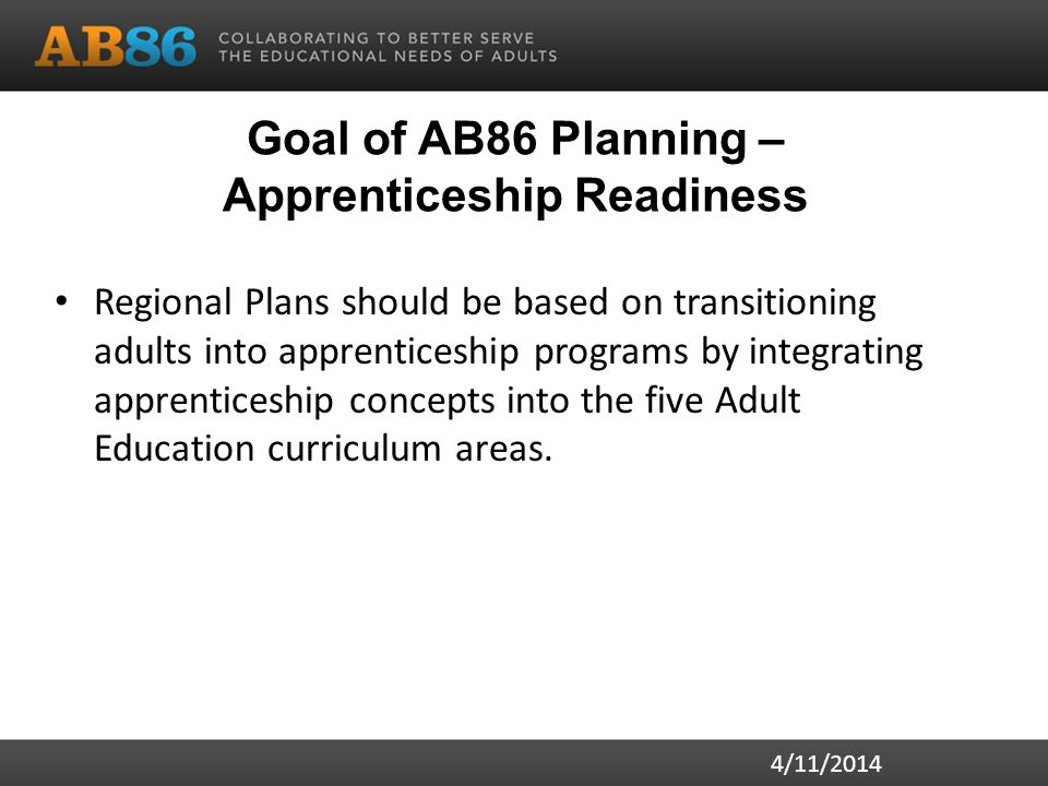 Goal of AB86 Planning – Apprenticeship Readiness Regional Plans should be based on transitioning adults into apprenticeship programs by integrating apprenticeship concepts into the five Adult Education curriculum areas.
