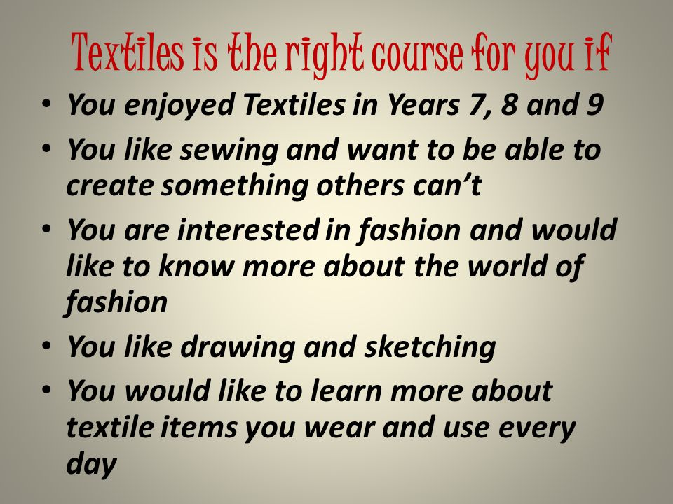 Textiles is the right course for you if You enjoyed Textiles in Years 7, 8 and 9 You like sewing and want to be able to create something others can't